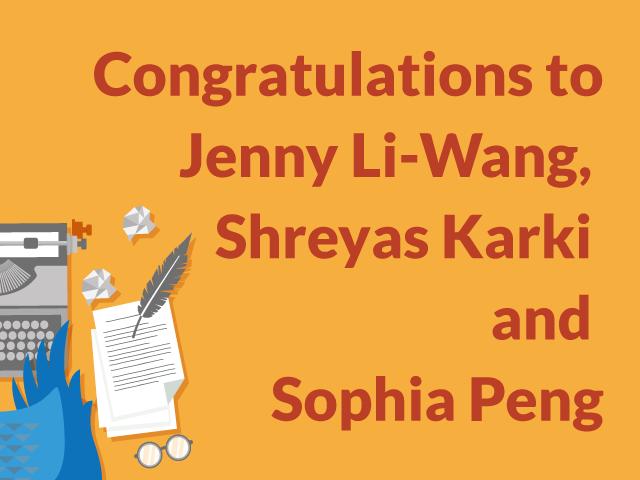 Congratulations to Jenny Li-Wang,  Shreyas Karki  and  Sophia Peng